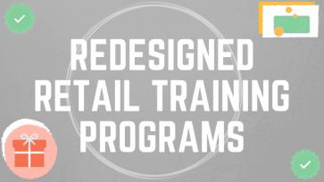 REDESIGNED RETAIL TRAINING PROGRAMS